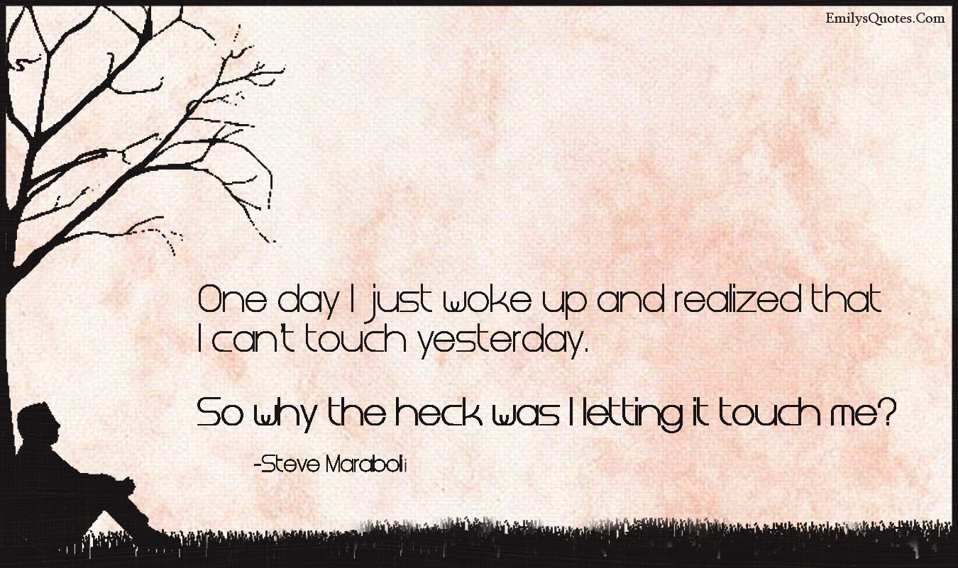 One Day I Just Woke Up And Realized That I Cant Touch Yesterday So