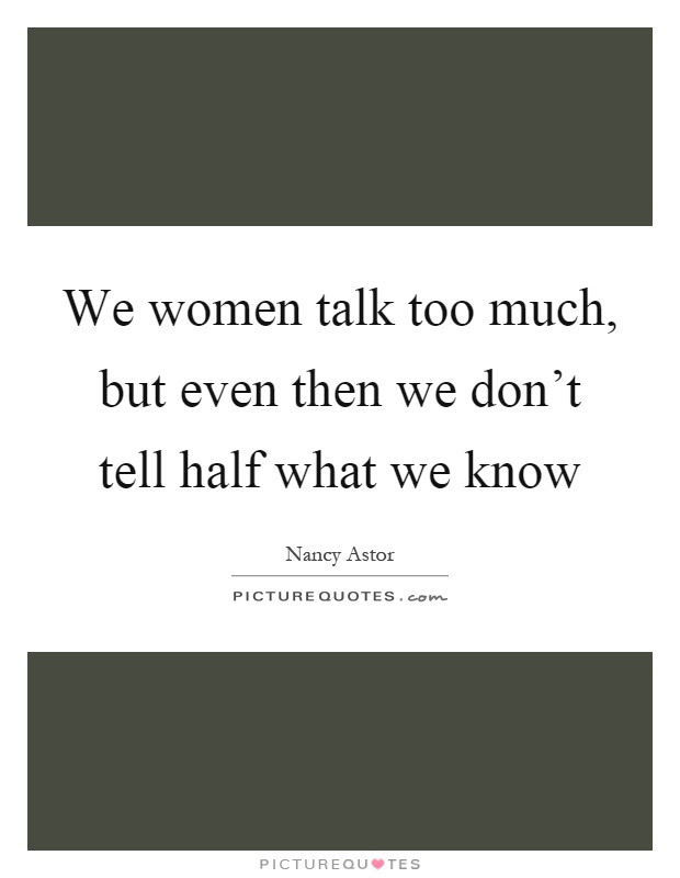 We Women Talk Too Much But Even Then We Dont Tell Half What We