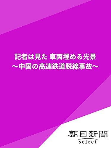 記者は見た 車両埋める光景 ~中国の高速鉄道脱線事故~ (朝日新聞デジタルSELECT)