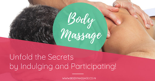 Body Massage – Unfold the Secrets by Indulging and Participating