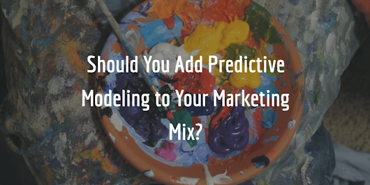 Should You Add Predictive Modeling to Your Marketing Mix?