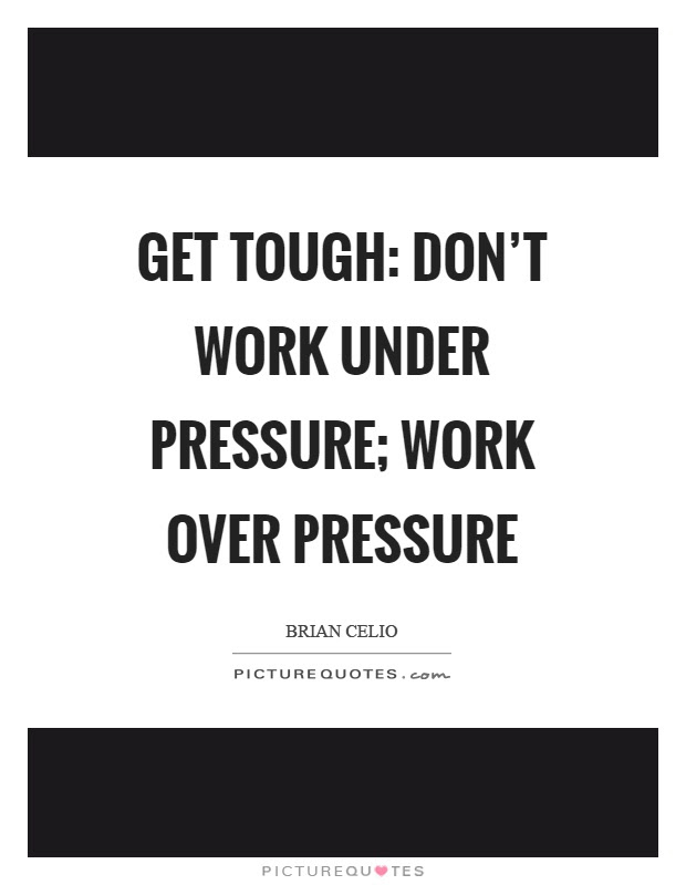 Get Tough Dont Work Under Pressure Work Over Pressure Picture