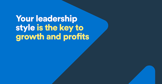Your leadership style is the key to growth and profits