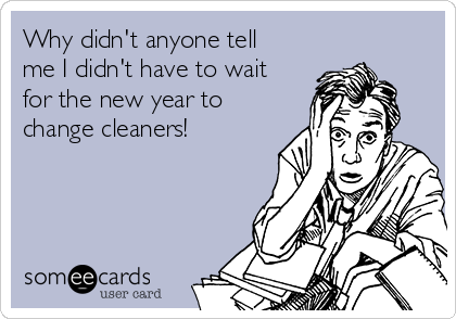 Why didn't anyone tell me I didn't have to wait for the new year to change cleaners!