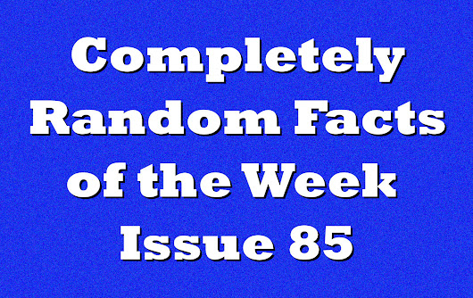 Completely Random Facts of the Week - Issue 85 - Knowledge Stew