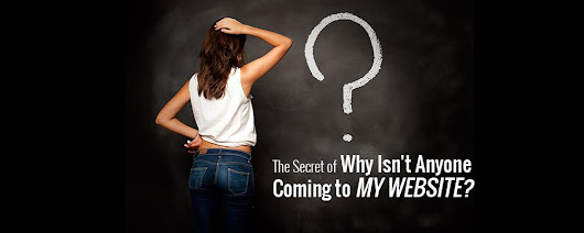 The Secret of Why Isn't Anyone Coming to Your Website?