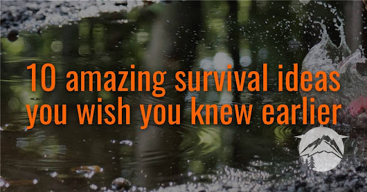 10 Amazing Survival Ideas You Wish You Knew Earlier - Prepared Survivalist