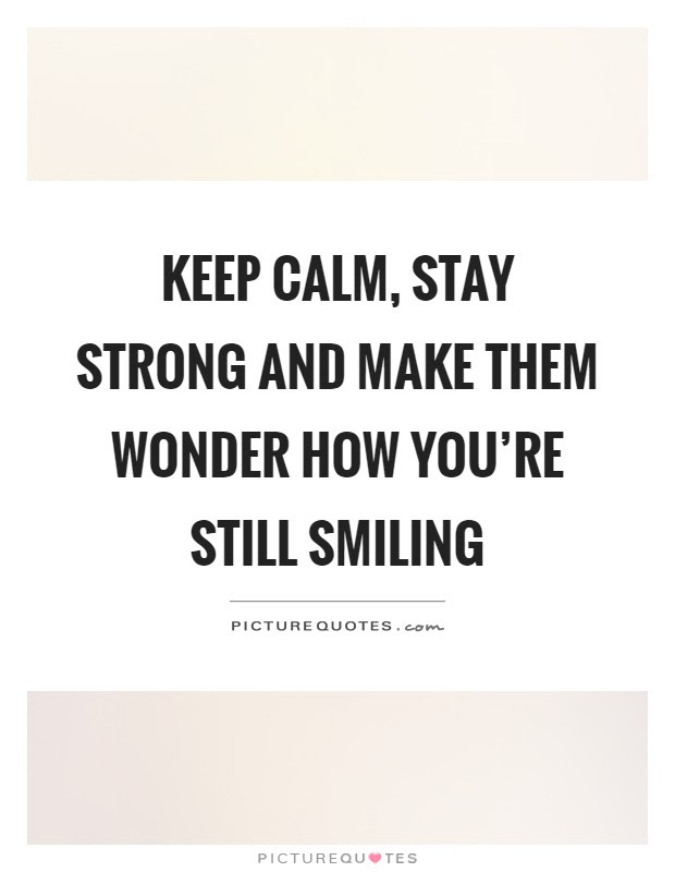 Keep Calm Stay Strong And Make Them Wonder How Youre Still
