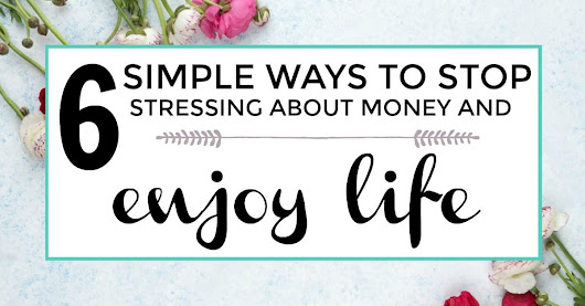 6 Simple Ways To Stop Stressing About Money And Enjoy Life | Iliketodabble