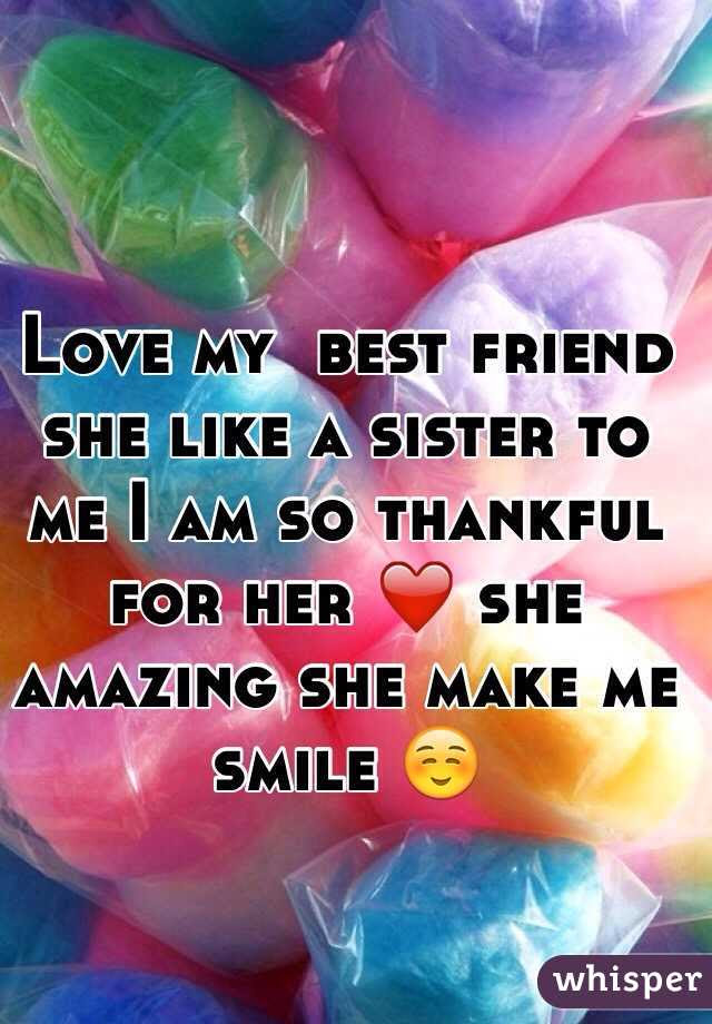 Love My Best Friend She Like A Sister To Me I Am So Thankful For Her