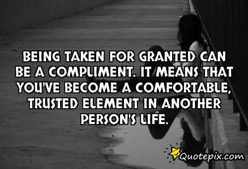 Being Taken For Granted Can Be A Compliment It Means That Youve