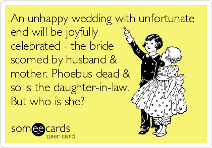 someecards.com - An unhappy wedding with unfortunate end will be joyfully celebrated - the bride scorned by husband & mother. Phoebus dead & so is the daughter-in-law. But who is she?