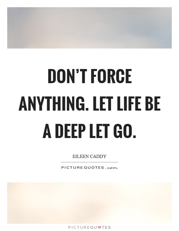 Dont Force Anything Let Life Be A Deep Let Go Picture Quotes