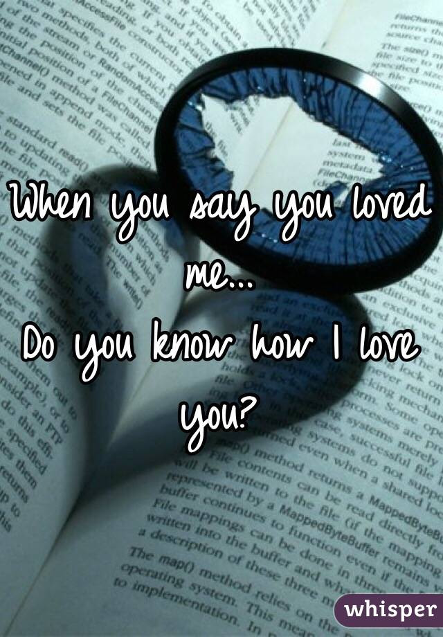 When You Say You Loved Me Do You Know How I Love You