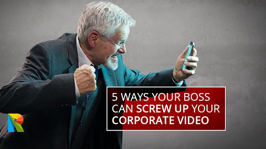 5 ways your boss can screw up your corporate video