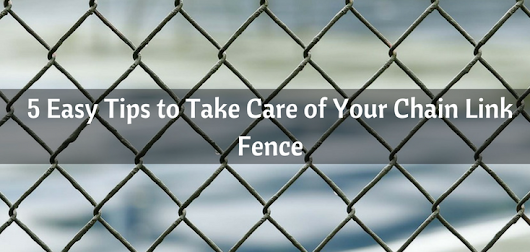 5 Easy Tips to Take Care of Your Chain Link Fence