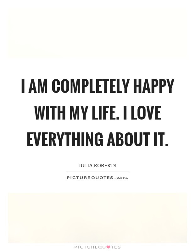 I Am Completely Happy With My Life I Love Everything About It