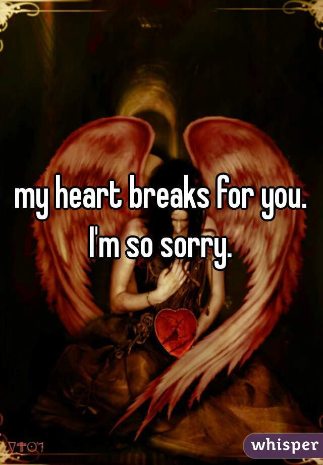 My Heart Breaks For You Im So Sorry