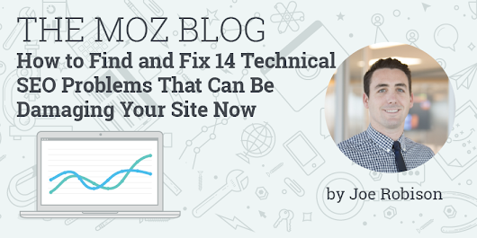 How to Find and Fix 14 Technical SEO Problems That Can Be Damaging Your Site Now