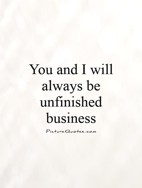 You And I Will Always Be Unfinished Business Picture Quotes