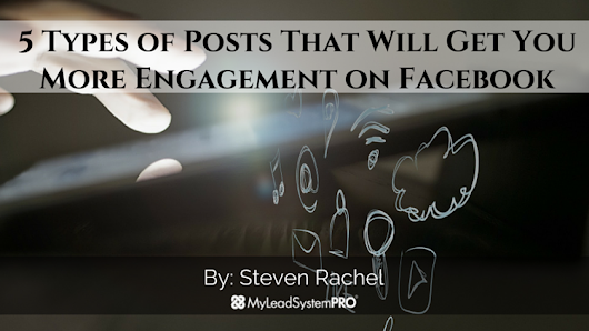 5 Types of Posts That Will Get You More Engagement on Facebook • My Lead System PRO - MyLeadSystemPRO