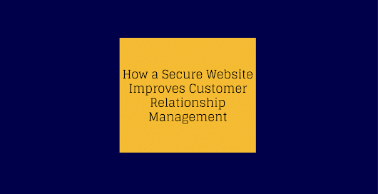 How a Secure Website Improves Customer Relationship Management