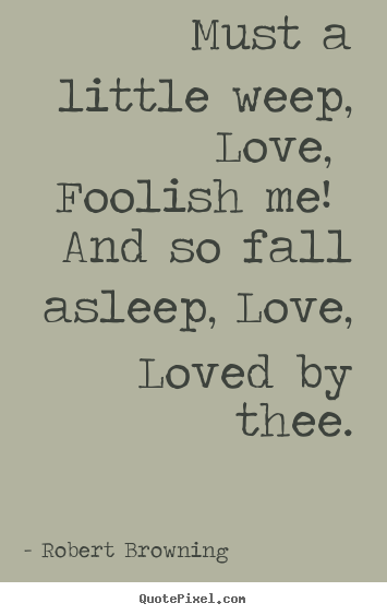 Robert Browning Poster Quote Must A Little Weep Love Foolish Me