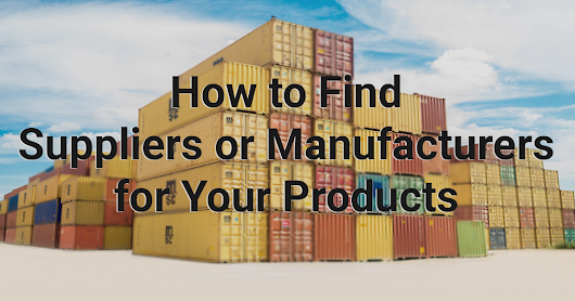 How to Find Manufacturers or Suppliers for Your Products