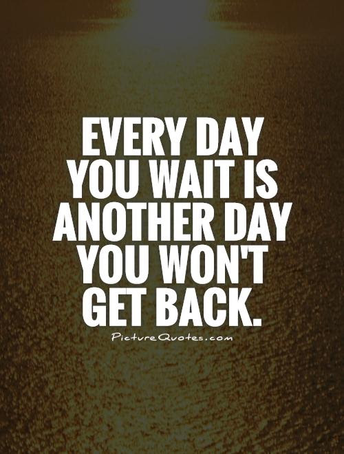 Every Day You Wait Is Another Day You Wont Get Back Picture Quotes