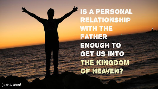 Is a Personal Relationship With the Father Enough To Take Us Into The Kingdom Of Heaven? (Video) - Just a Word