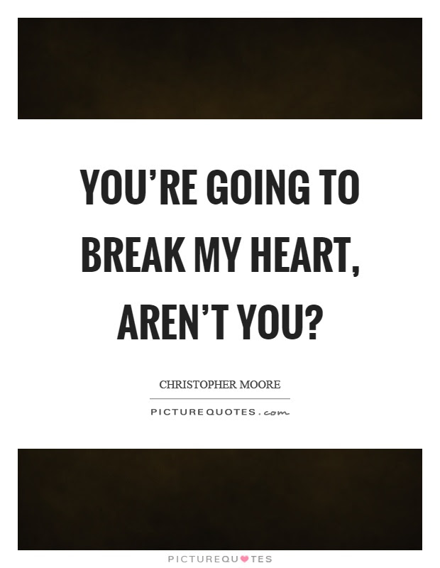 Youre Going To Break My Heart Arent You Picture Quotes