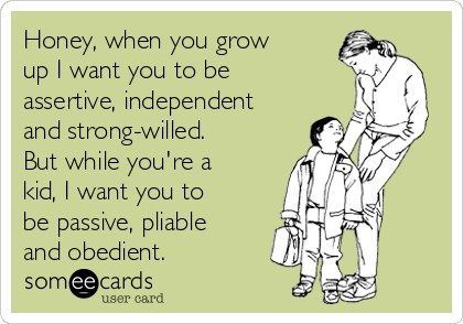 Honey, when you grow up I want you to be assertive, independent and strong-willed. But while you're a kid, I want you to be passive, pliable and obedient. | Family Ecard