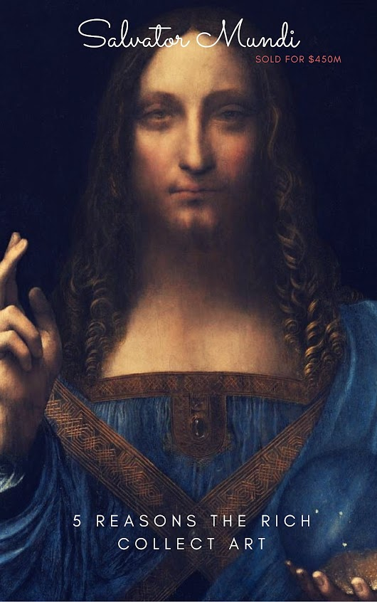 5 Reasons The Rich Collect Art : Why Salvator Mundi Sold for $450m