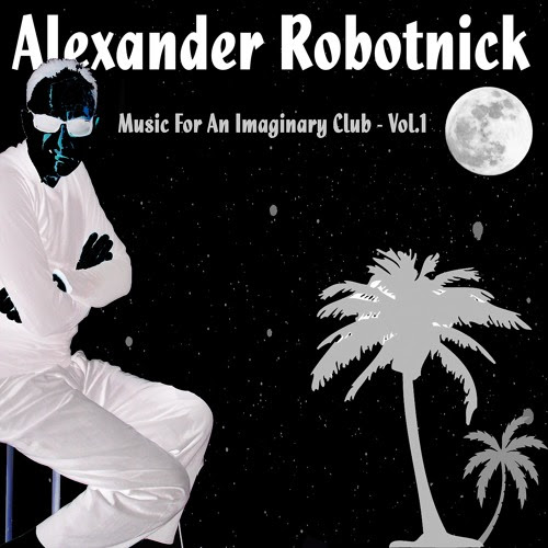Music For An Imaginary Club - VOL 1-2-3 Mix by Alexander Robotnick