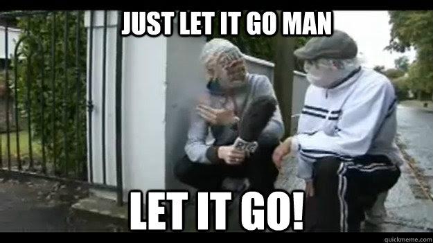 Just Let It Go Man Let It Go Just Let It Go Man Quickmeme