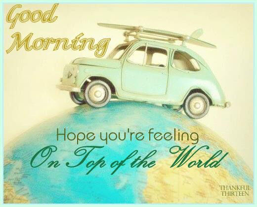 Good Morning Hope You Are Feeling On Top Of The World Pictures