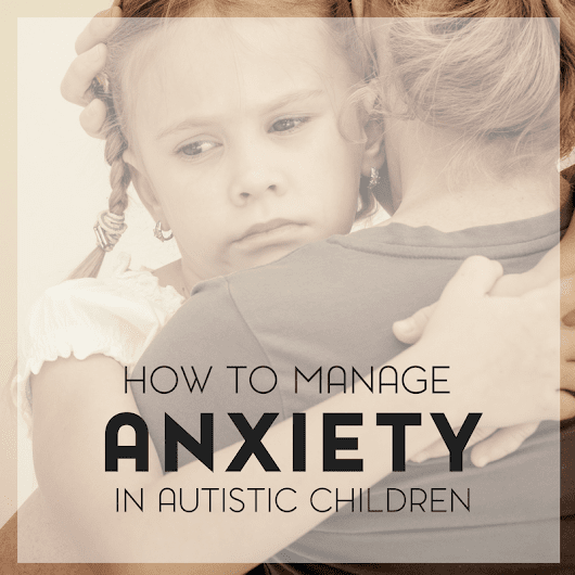 How to Recognize and Manage Anxiety in Children with Autism