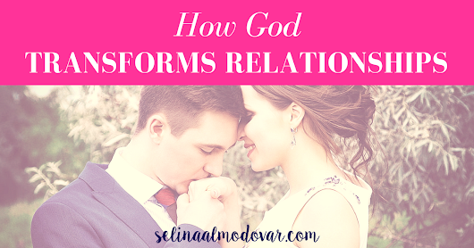 How God Transforms Your Relationships (Guest Post) - Selina Almodovar