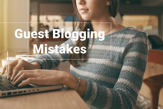 Guest Blogging Mistakes You Must Not Ignore at All Costs