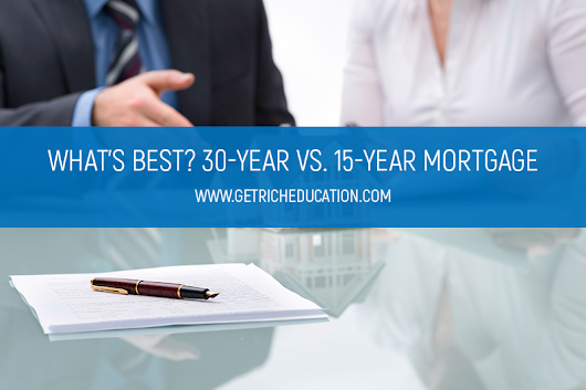 What's Best? 30-Year vs. 15-Year Mortgage - Get Rich Education