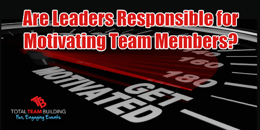 Are Leaders Responsible for Motivating Team Members? - Total Team Building