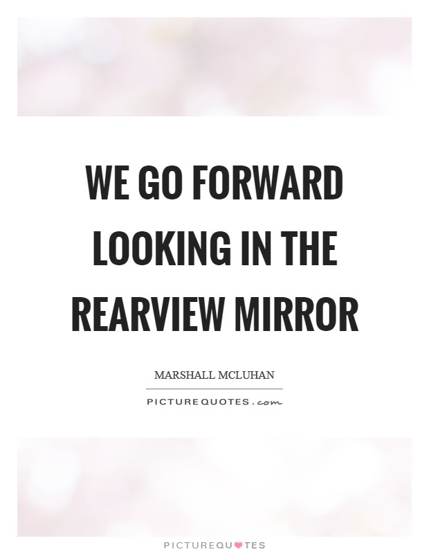 We Go Forward Looking In The Rearview Mirror Picture Quotes
