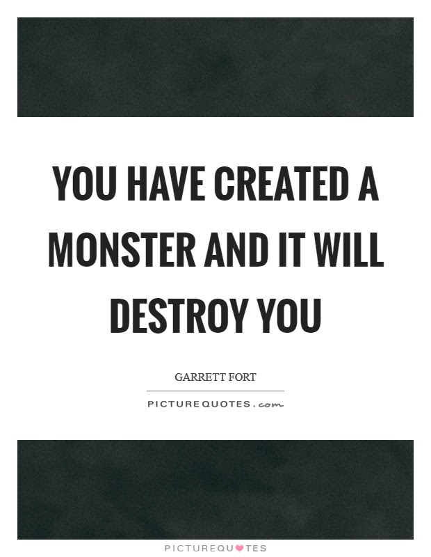 You Have Created A Monster And It Will Destroy You Picture Quotes