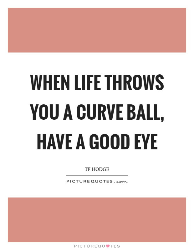 When Life Throws You A Curve Ball Have A Good Eye Picture Quotes