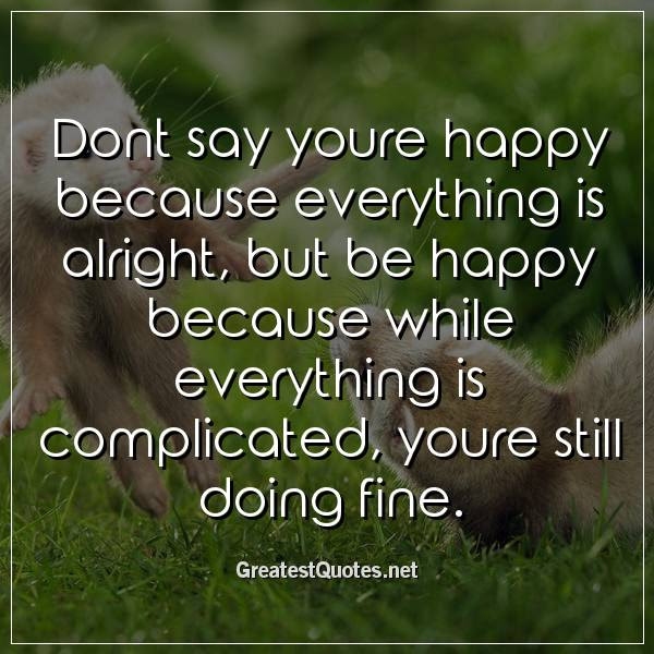 Dont Say Youre Happy Because Everything Is Alright But Be Happy