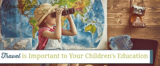 Why Travel is Important to Your Children's Education - Year Round Homeschooling