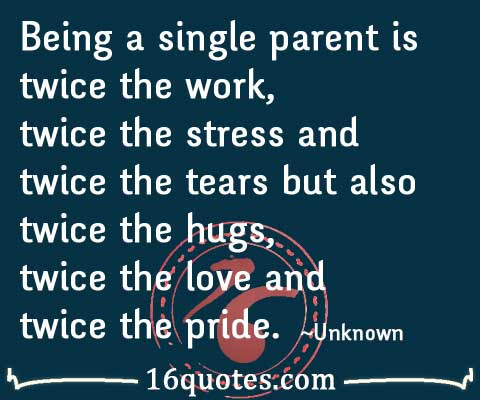 Being A Single Parent Is Twice The Work Twice The Stress And Twice