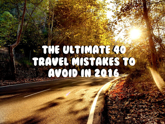 The Ultimate 40 Travel Mistakes To Avoid In 2016