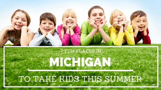 7 Fun Michigan Places to Visit With Kids This Summer - DetroitMommies.com