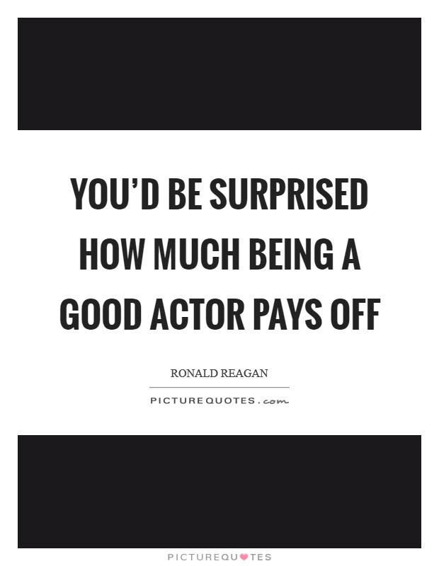 Youd Be Surprised How Much Being A Good Actor Pays Off Picture Quotes